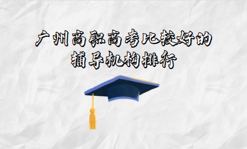 广州高职高考比较好的辅导机构排行(图1)